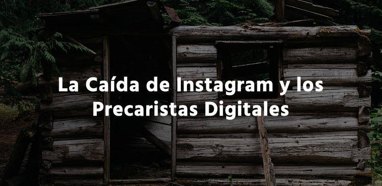 La Caída de Instagram y los Precaristas Digitales